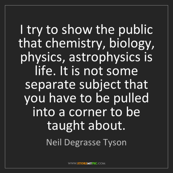 Neil Degrasse Tyson: I try to show the public that chemistry, biology, physics,...