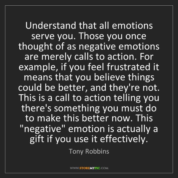 Tony Robbins: Understand that all emotions serve you. Those you once...