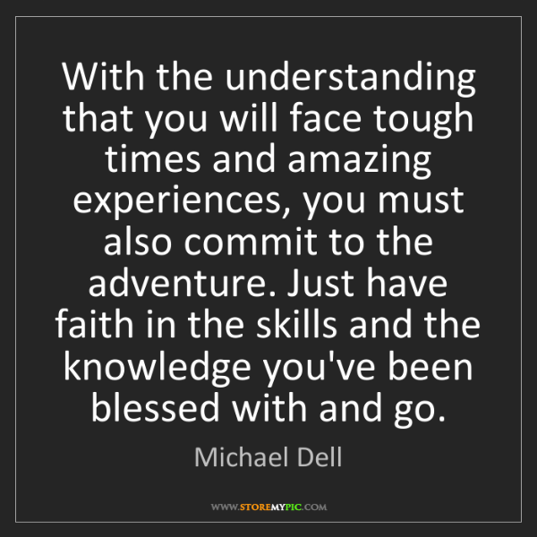 Michael Dell: With the understanding that you will face tough times...