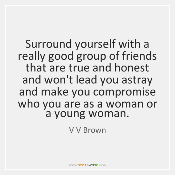 Surround yourself with a really good group of friends that are true ...