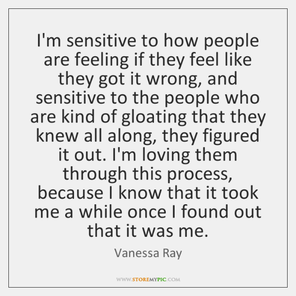I'm sensitive to how people are feeling if they feel like they ...