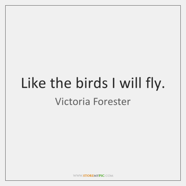 Like the birds I will fly.