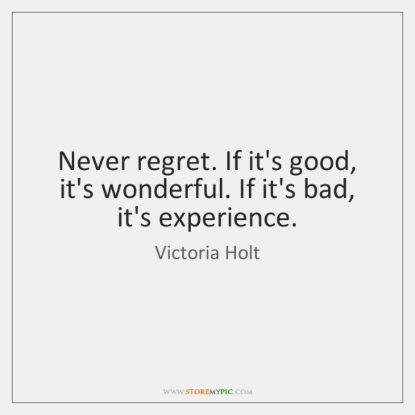 Never regret. If it's good, it's wonderful. If it's bad, it's experience.