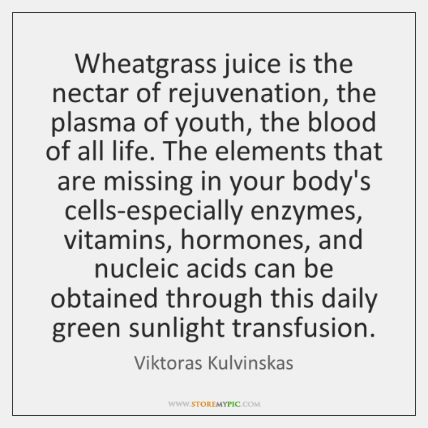 Wheatgrass juice is the nectar of rejuvenation, the plasma of youth, the ...
