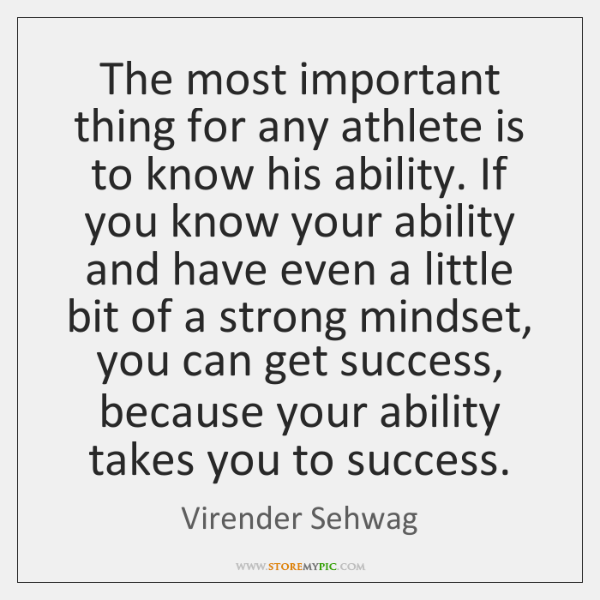The most important thing for any athlete is to know his ability. ...