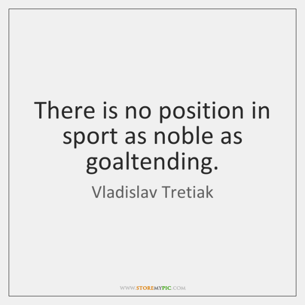 There is no position in sport as noble as goaltending.