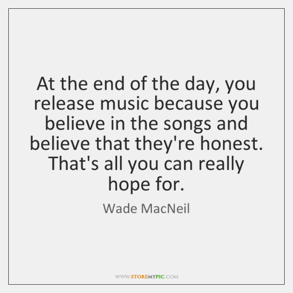 At the end of the day, you release music because you believe ...