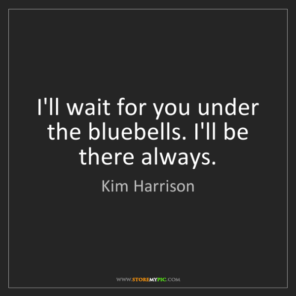 Kim Harrison: I'll wait for you under the bluebells. I'll be there...