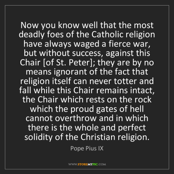 Pope Pius IX: Now you know well that the most deadly foes of the Catholic...