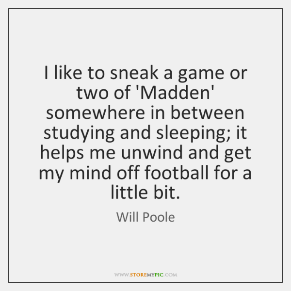 I like to sneak a game or two of 'Madden' somewhere in ...