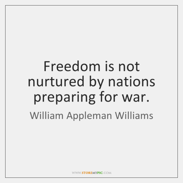 Freedom is not nurtured by nations preparing for war.