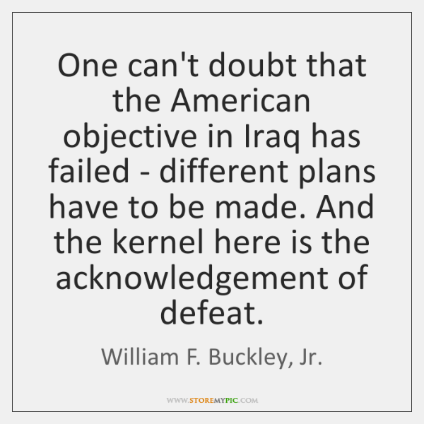 One can't doubt that the American objective in Iraq has failed - ...