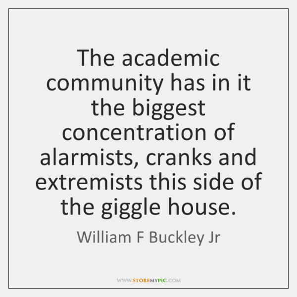 The academic community has in it the biggest concentration of alarmists, cranks ...