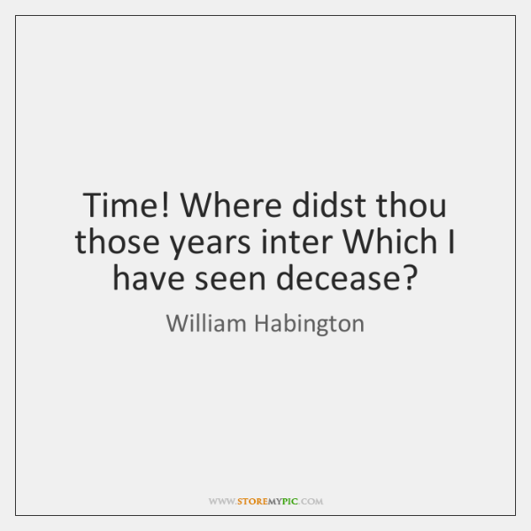 Time! Where didst thou those years inter Which I have seen decease?