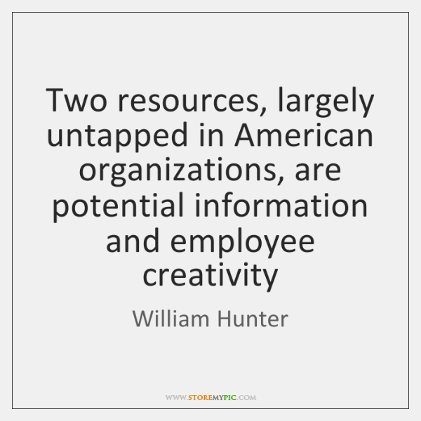 Two resources, largely untapped in American organizations, are potential information and employee ..