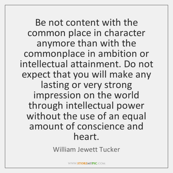 Be not content with the common place in character anymore than with ...