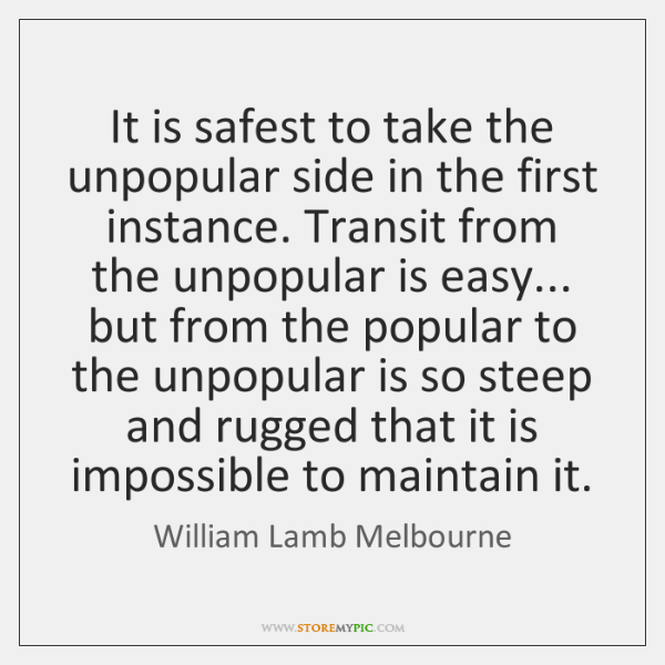 It is safest to take the unpopular side in the first instance. ...
