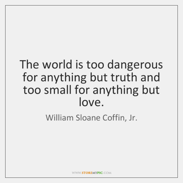 The world is too dangerous for anything but truth and too small ...