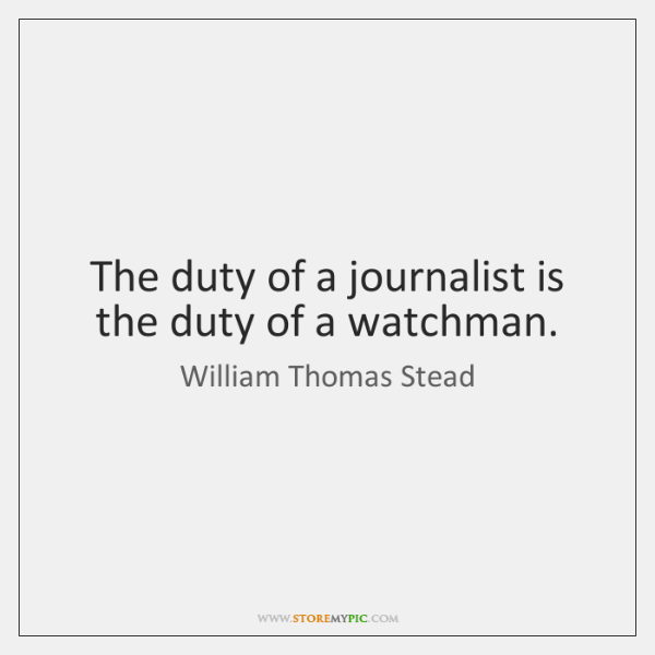 The duty of a journalist is the duty of a watchman.