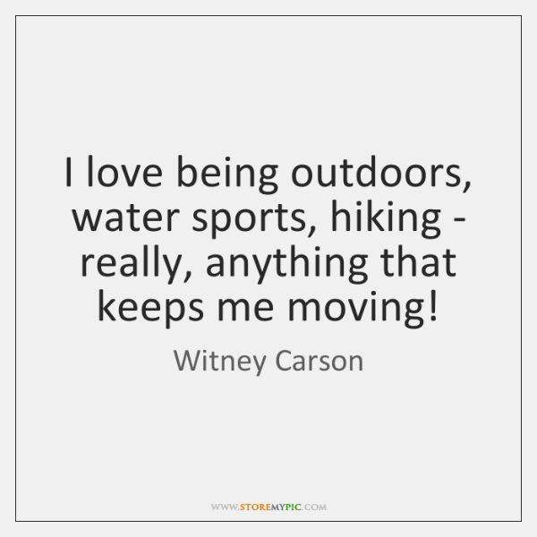 I love being outdoors, water sports, hiking - really, anything that keeps ...