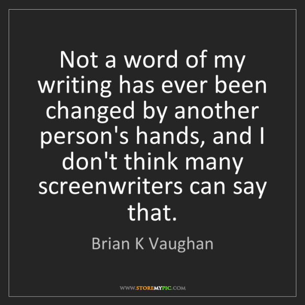 Brian K Vaughan: Not a word of my writing has ever been changed by another...