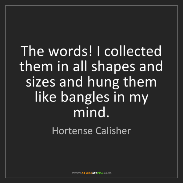 Hortense Calisher: The words! I collected them in all shapes and sizes and...