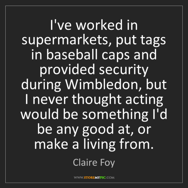 Claire Foy: I've worked in supermarkets, put tags in baseball caps...