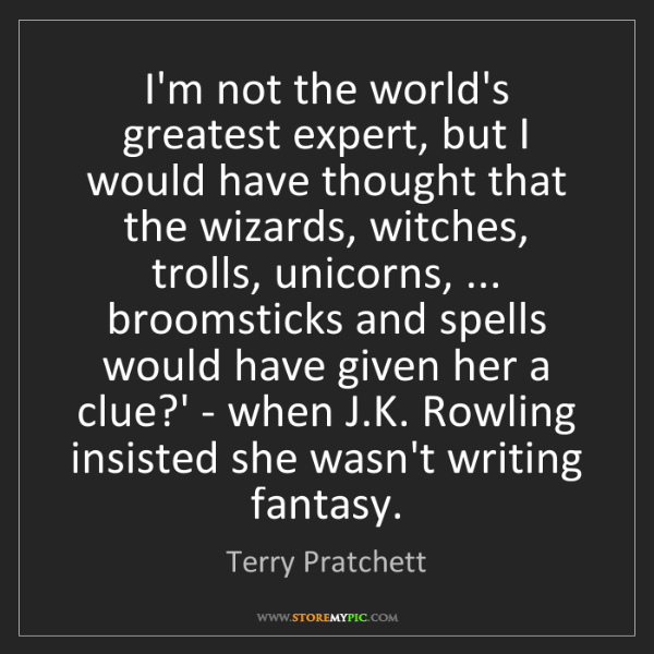 Terry Pratchett: I'm not the world's greatest expert, but I would have...