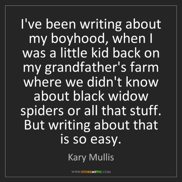 Kary Mullis: I've been writing about my boyhood, when I was a little...