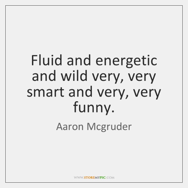 Fluid and energetic and wild very, very smart and very, very funny.