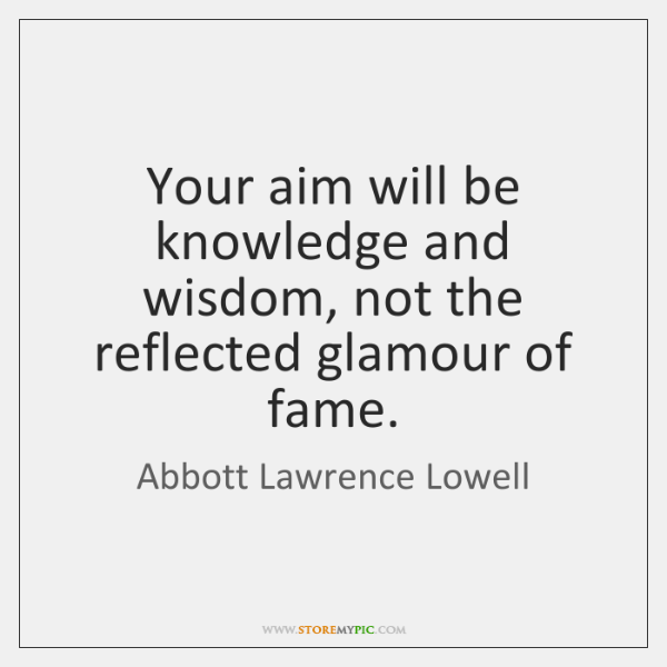 Your aim will be knowledge and wisdom, not the reflected glamour of ...