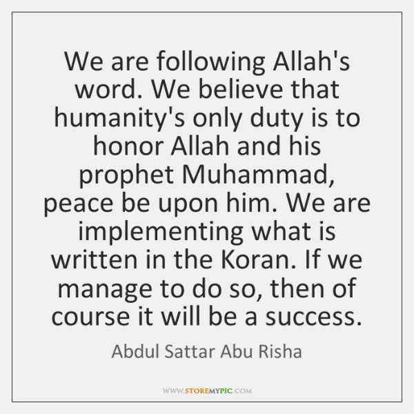 We are following Allah's word. We believe that humanity's only duty is ...