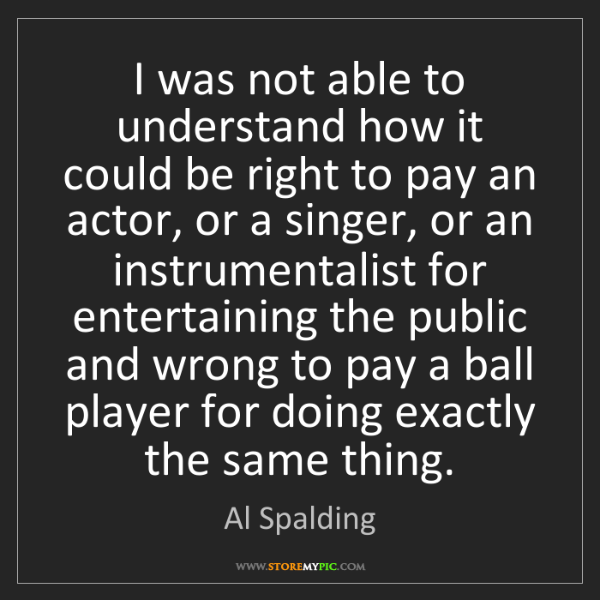 Al Spalding: I was not able to understand how it could be right to...