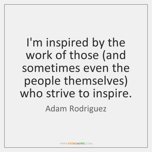 I'm inspired by the work of those (and sometimes even the people ...
