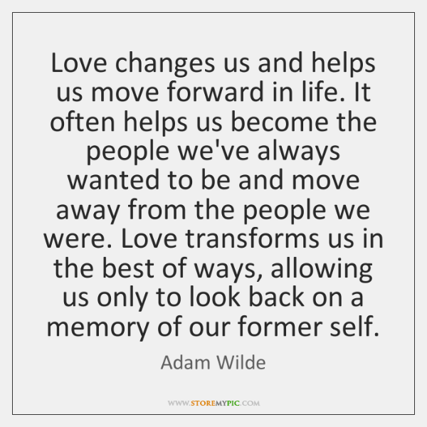 Love changes us and helps us move forward in life. It often ...