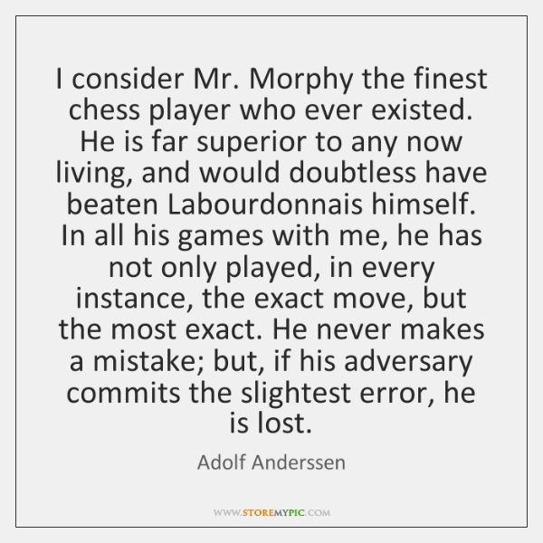 I consider Mr. Morphy the finest chess player who ever existed. He ...