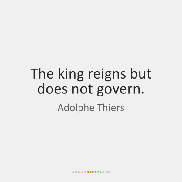 The king reigns but does not govern.