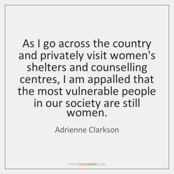 As I go across the country and privately visit women's shelters and ...