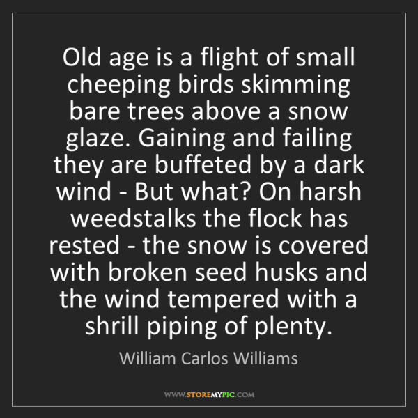 William Carlos Williams: Old age is a flight of small cheeping birds skimming...