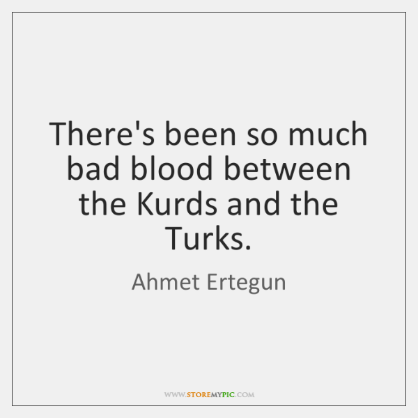 There's been so much bad blood between the Kurds and the Turks.