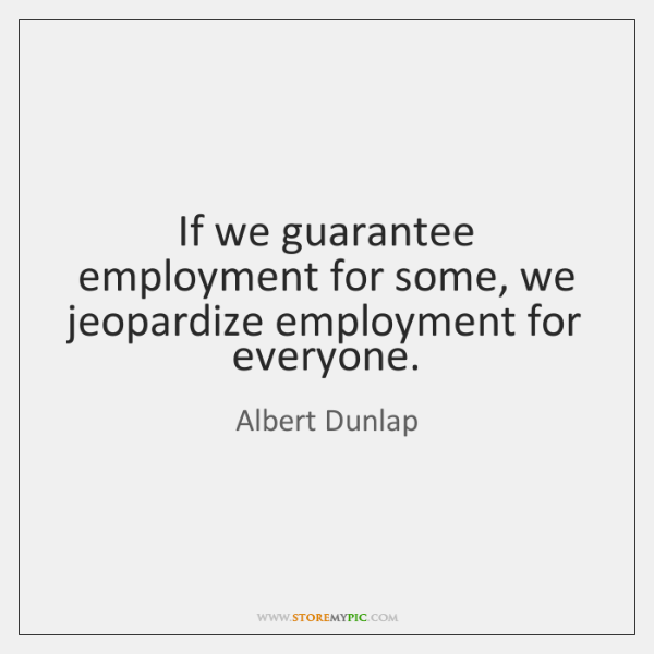 If we guarantee employment for some, we jeopardize employment for everyone.