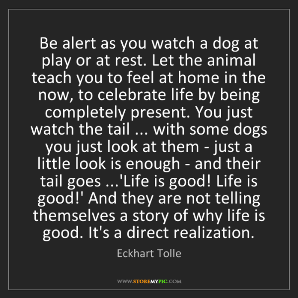 Eckhart Tolle: Be alert as you watch a dog at play or at rest. Let the...