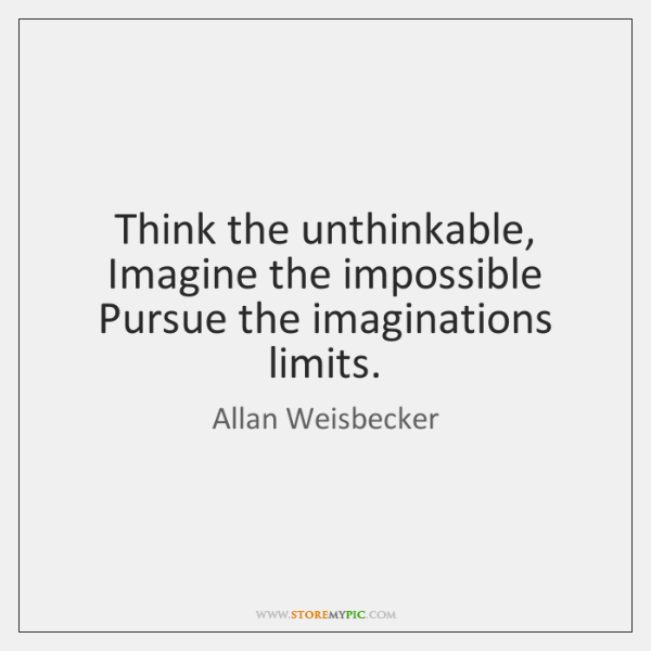 Think the unthinkable,  Imagine the impossible  Pursue the imaginations limits.