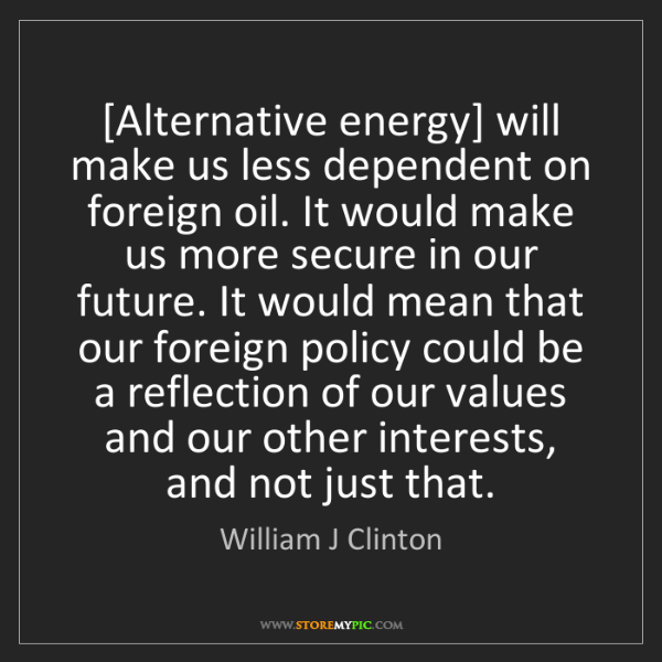 William J Clinton: [Alternative energy] will make us less dependent on foreign...