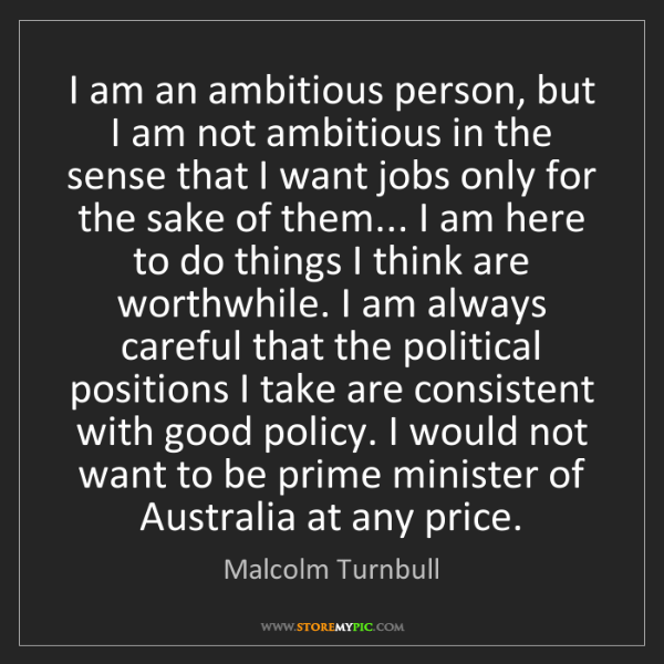 Malcolm Turnbull: I am an ambitious person, but I am not ambitious in the...