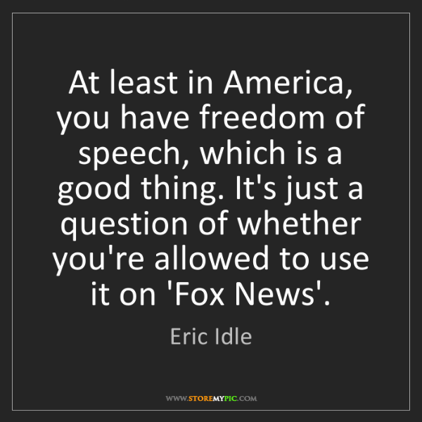 Eric Idle: At least in America, you have freedom of speech, which...