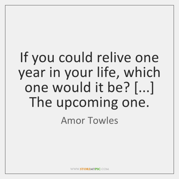 If you could relive one year in your life, which one would ...