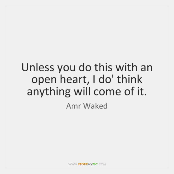 Unless you do this with an open heart, I do' think anything ...
