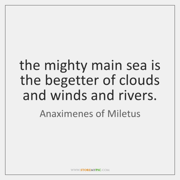 the mighty main sea is the begetter of clouds and winds and ...