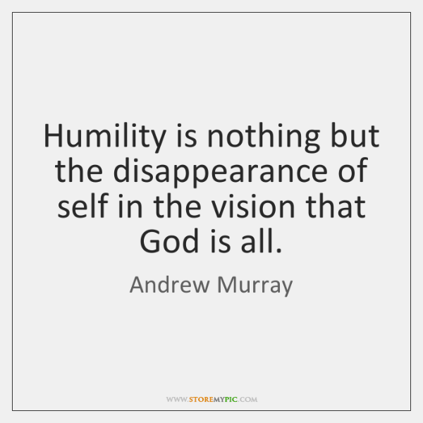 Humility Is Nothing But The Disappearance Of Self In The Vision That